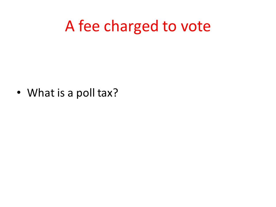 A fee charged to vote What is a poll tax