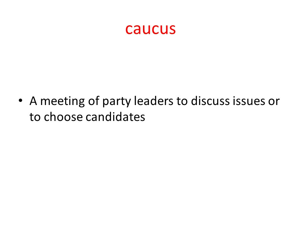 caucus A meeting of party leaders to discuss issues or to choose candidates