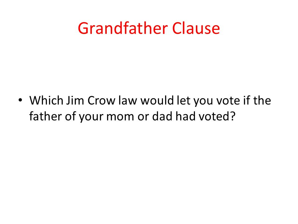 Grandfather Clause Which Jim Crow law would let you vote if the father of your mom or dad had voted