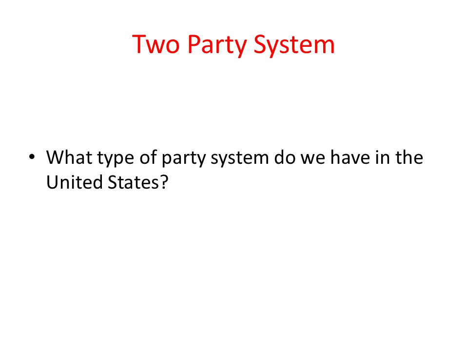 Two Party System What type of party system do we have in the United States