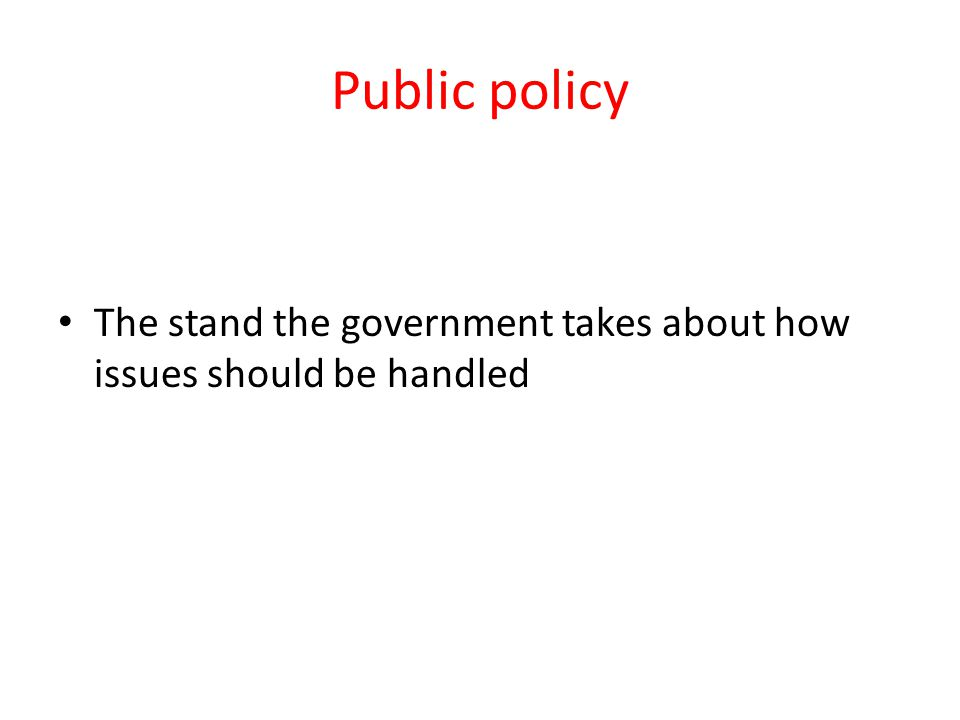 Public policy The stand the government takes about how issues should be handled