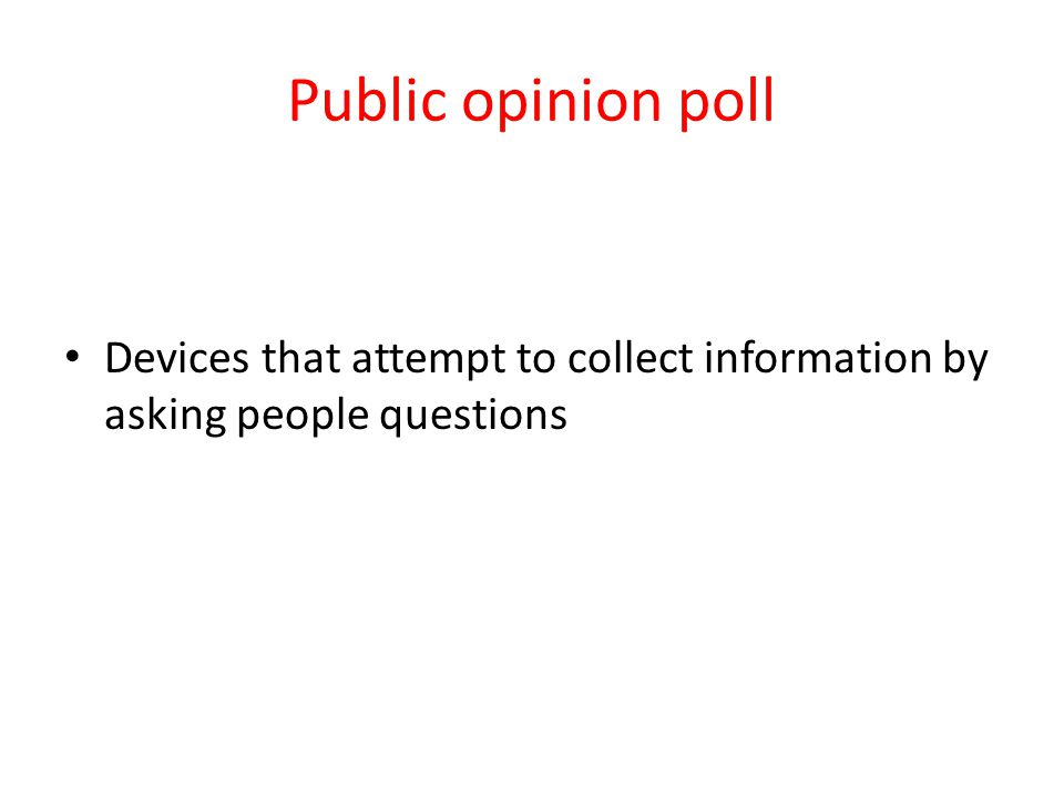 Public opinion poll Devices that attempt to collect information by asking people questions