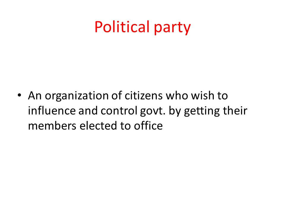 Political party An organization of citizens who wish to influence and control govt.