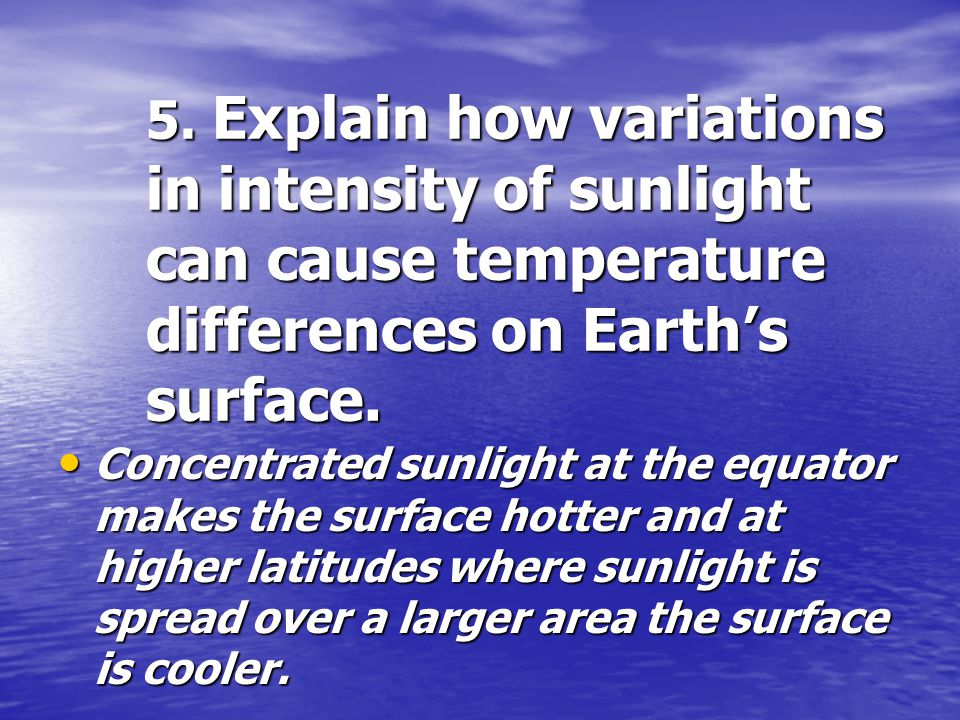 5. Explain how variations in intensity of sunlight can cause temperature differences on Earth's surface.