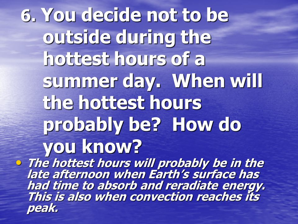 6. You decide not to be outside during the hottest hours of a summer day. When will the hottest hours probably be How do you know