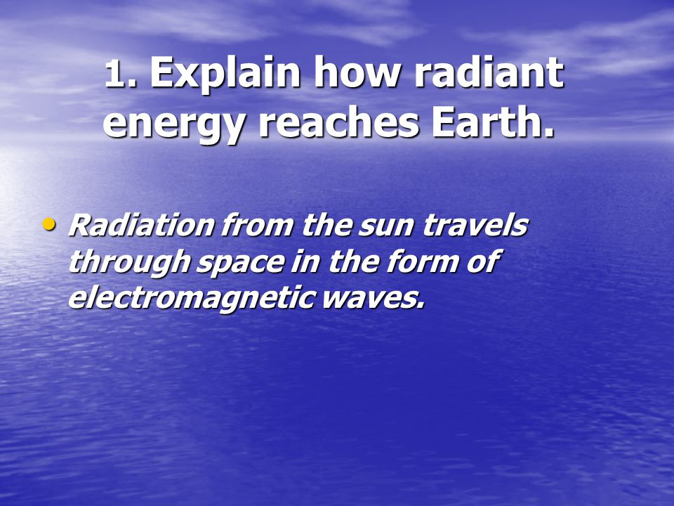 1. Explain how radiant energy reaches Earth.