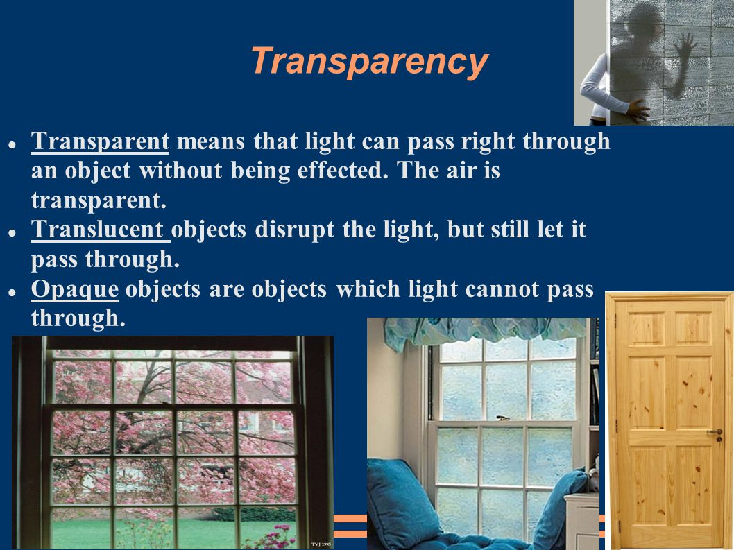 Transparency Transparent means that light can pass right through an object without being effected. The air is transparent.