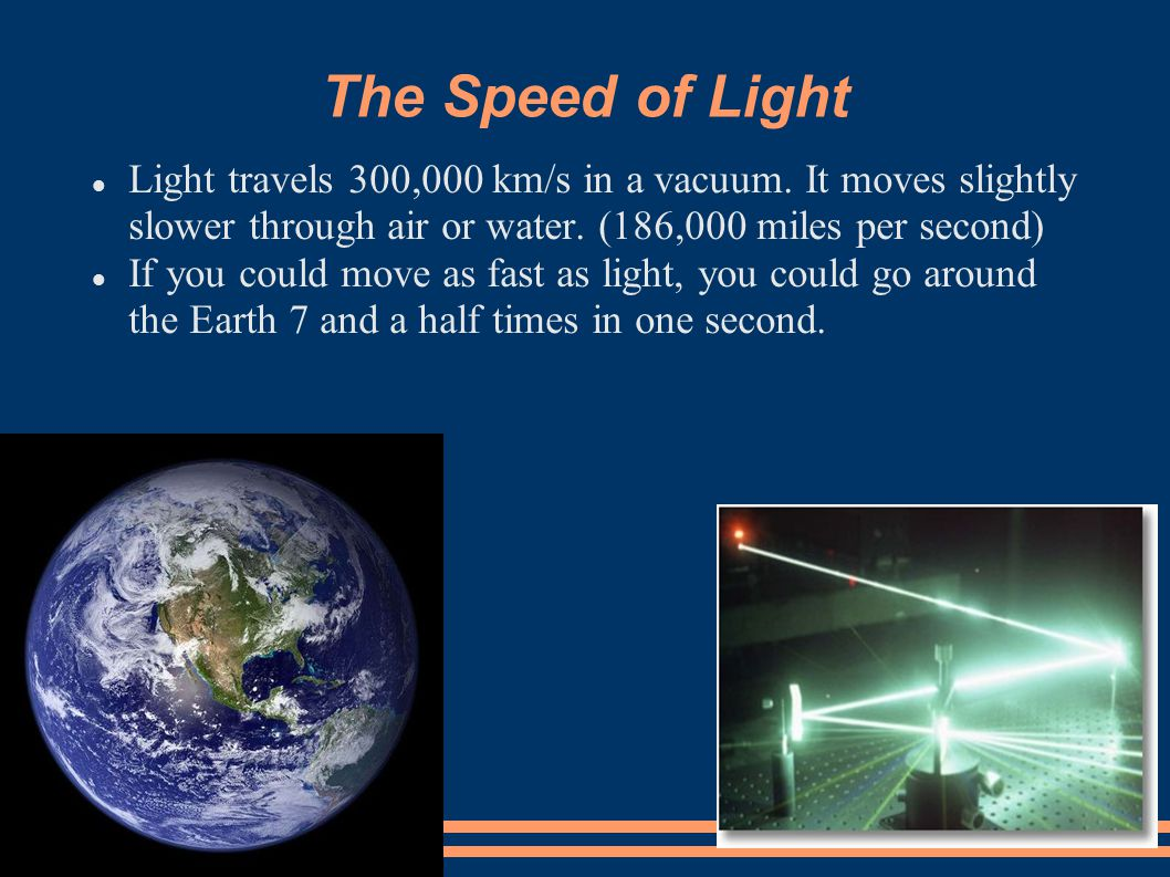 The Speed of Light Light travels 300,000 km/s in a vacuum. It moves slightly slower through air or water. (186,000 miles per second)
