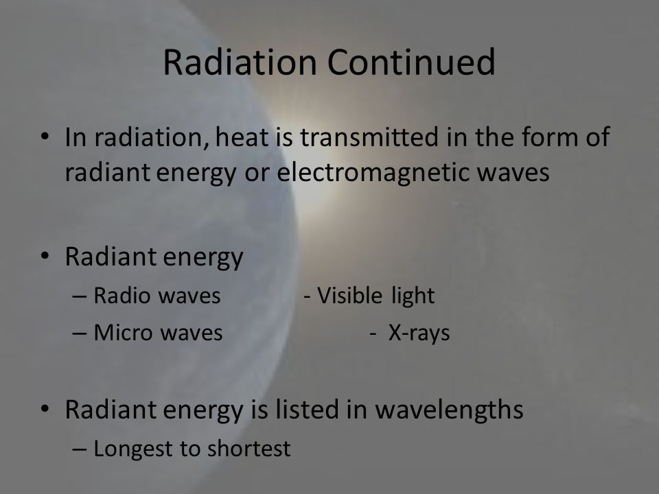 Radiation Continued In radiation, heat is transmitted in the form of radiant energy or electromagnetic waves.