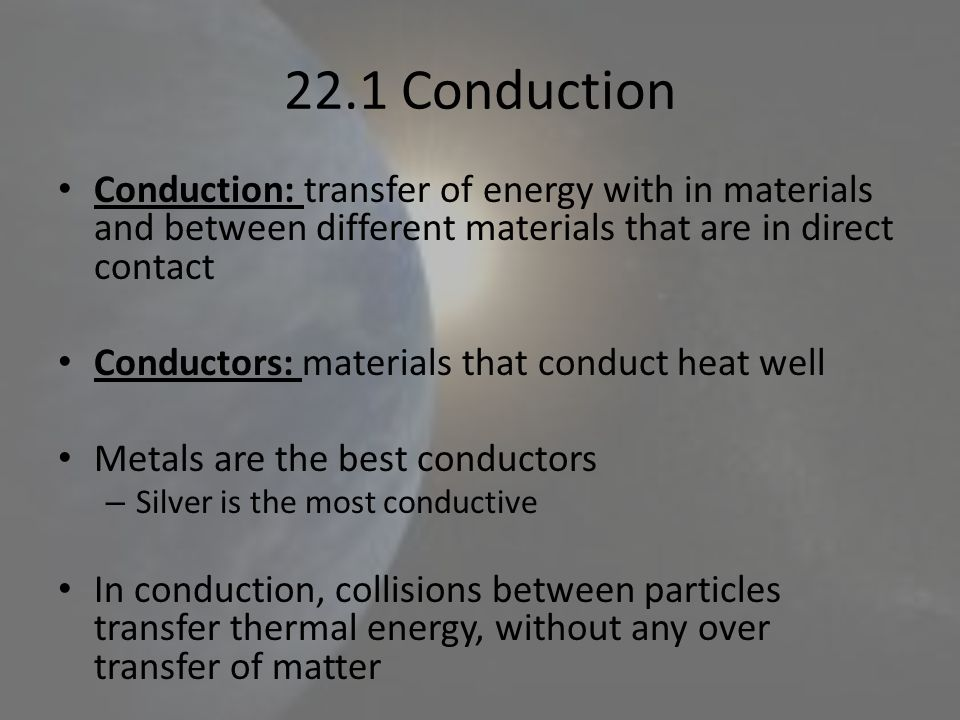 22.1 Conduction Conduction: transfer of energy with in materials and between different materials that are in direct contact.