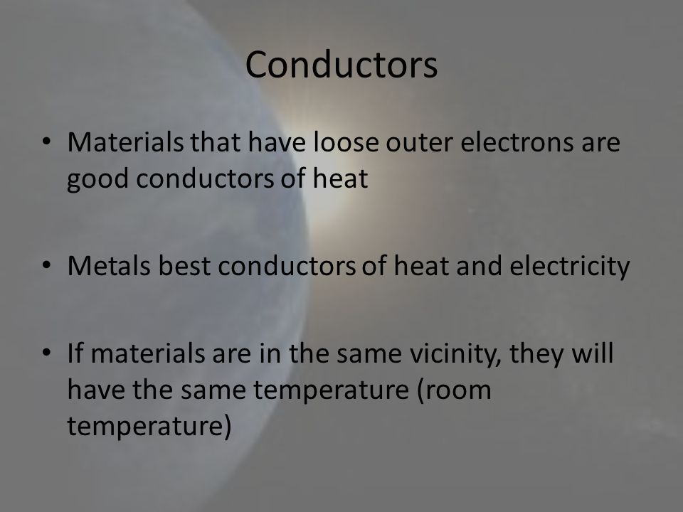 Conductors Materials that have loose outer electrons are good conductors of heat. Metals best conductors of heat and electricity.