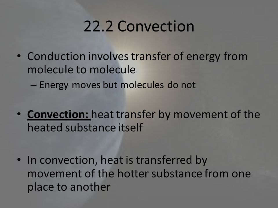 22.2 Convection Conduction involves transfer of energy from molecule to molecule. Energy moves but molecules do not.