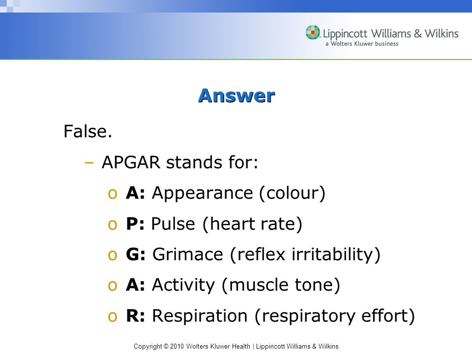 Answer False. APGAR stands for: A: Appearance (colour)