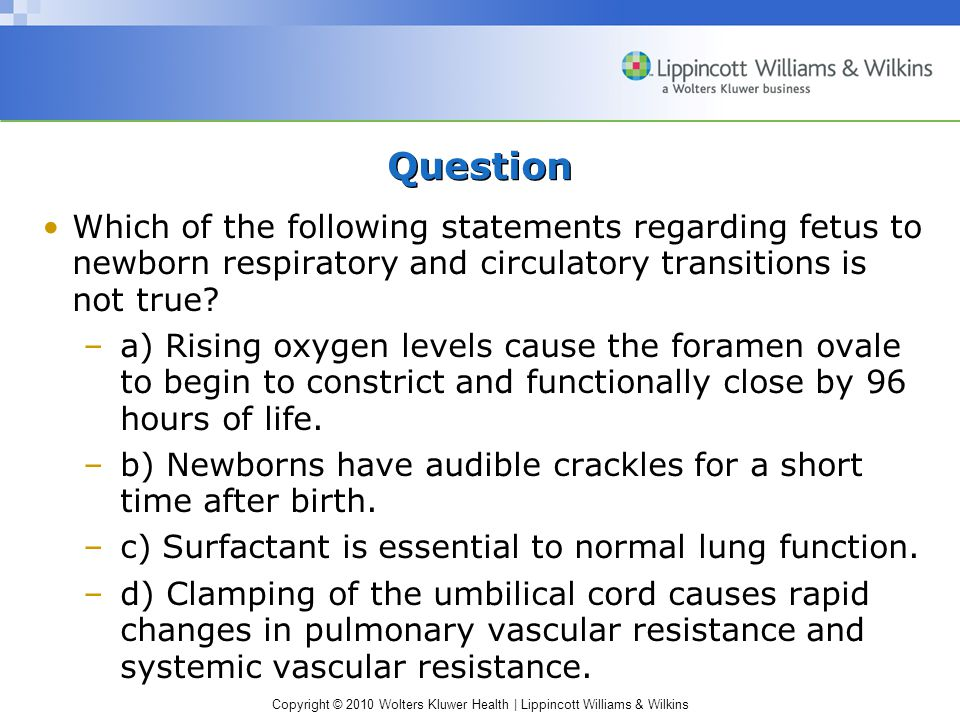 Question Which of the following statements regarding fetus to newborn respiratory and circulatory transitions is not true