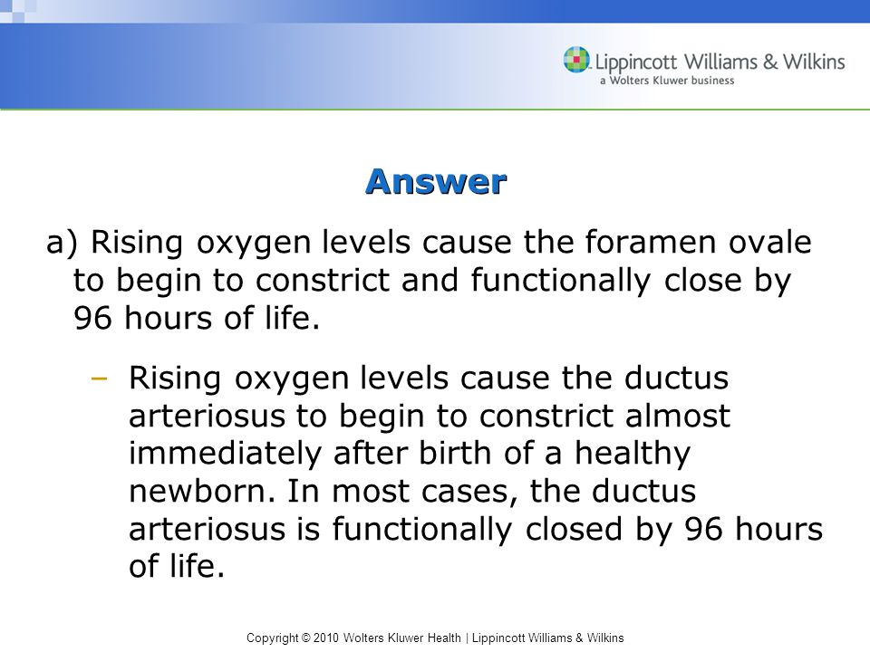 Answer a) Rising oxygen levels cause the foramen ovale to begin to constrict and functionally close by 96 hours of life.
