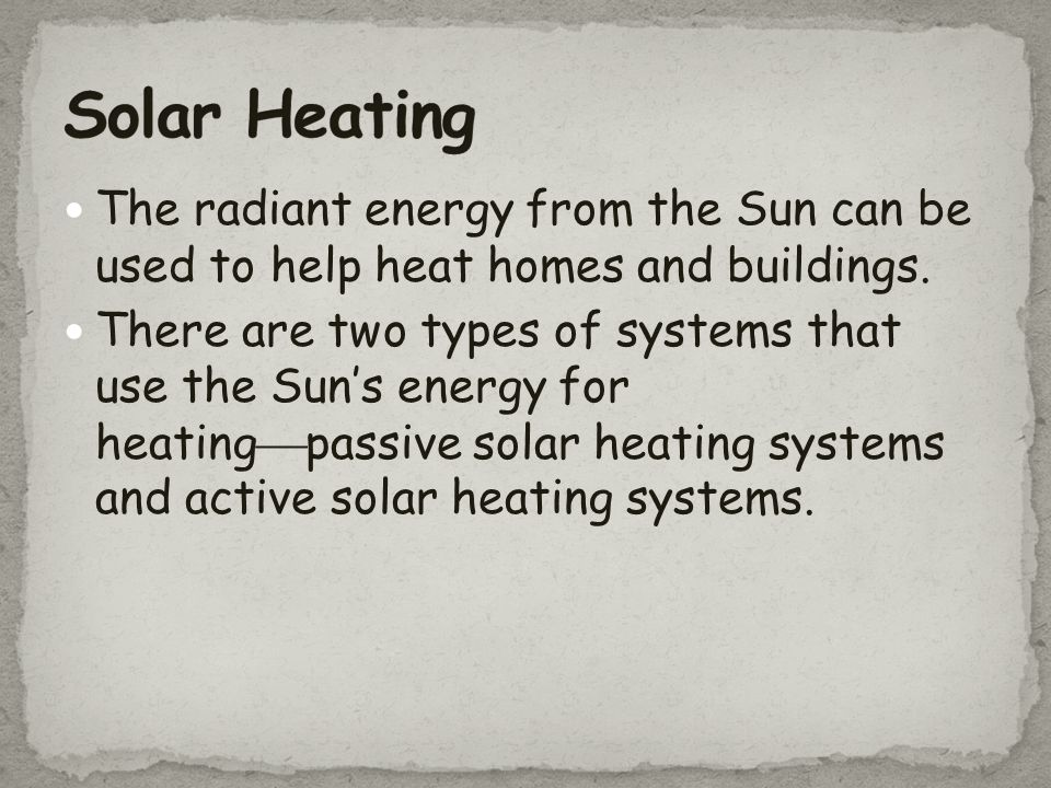 Solar Heating The radiant energy from the Sun can be used to help heat homes and buildings.