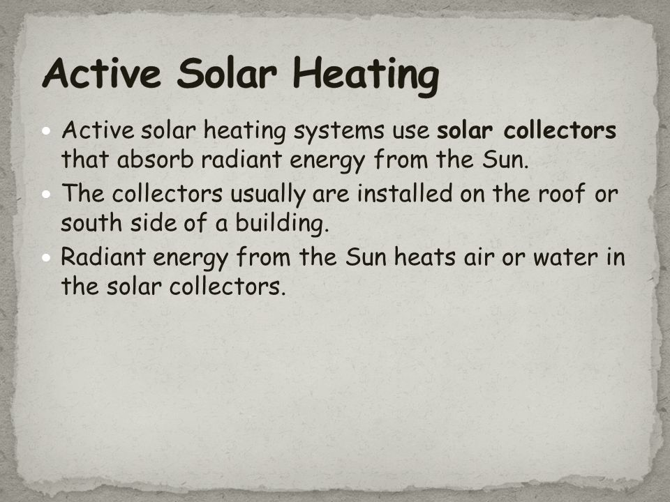 Active Solar Heating Active solar heating systems use solar collectors that absorb radiant energy from the Sun.
