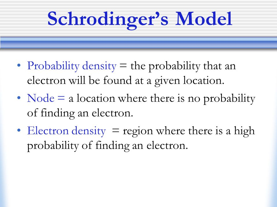 Schrodinger's Model Probability density = the probability that an electron will be found at a given location.