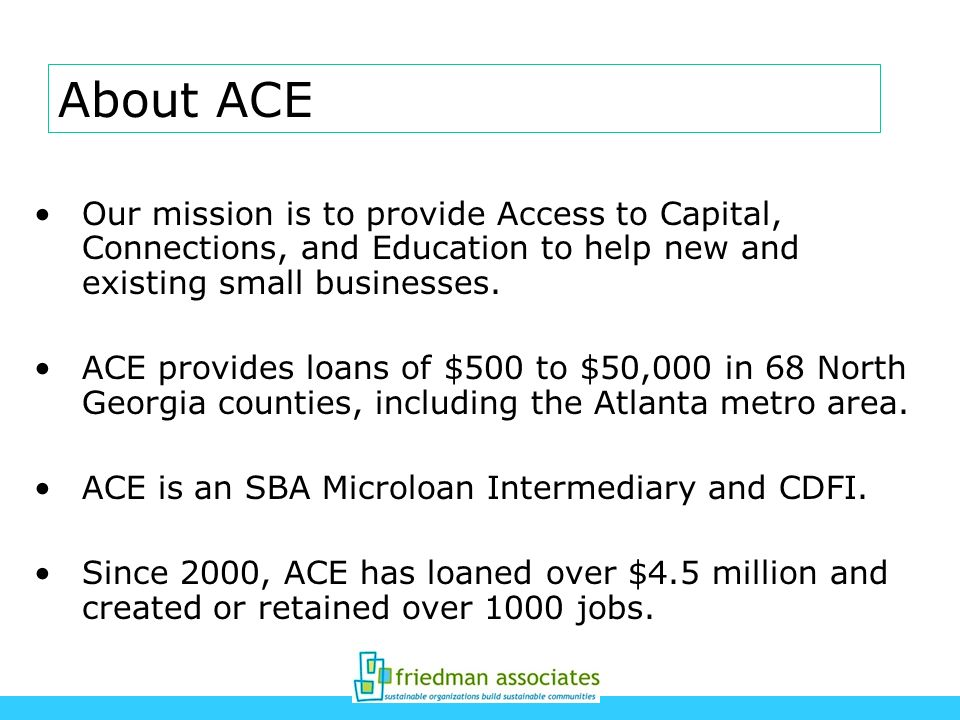 About ACE Our mission is to provide Access to Capital, Connections, and Education to help new and existing small businesses.