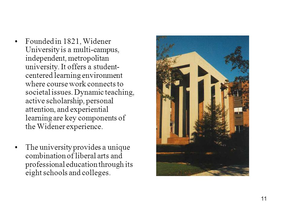Founded in 1821, Widener University is a multi-campus, independent, metropolitan university. It offers a student-centered learning environment where course work connects to societal issues. Dynamic teaching, active scholarship, personal attention, and experiential learning are key components of the Widener experience.
