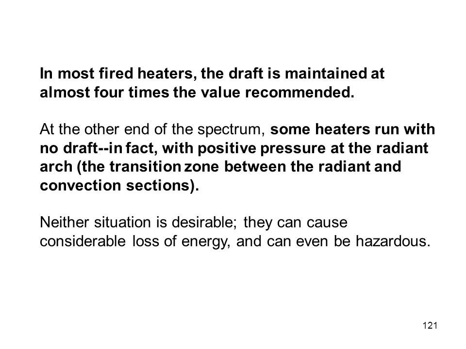 In most fired heaters, the draft is maintained at almost four times the value recommended.