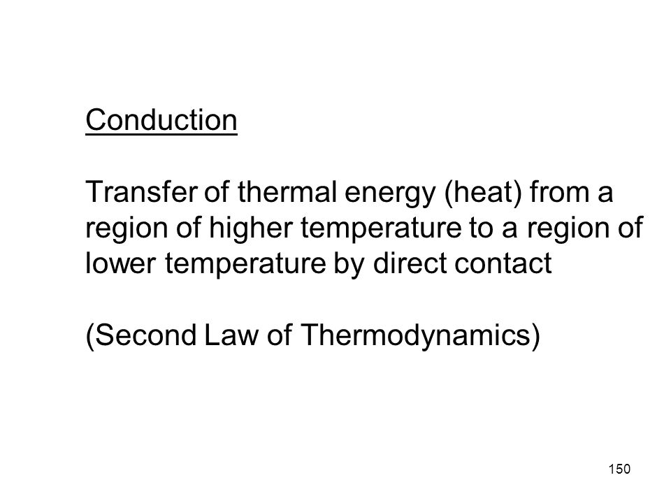 Conduction Transfer of thermal energy (heat) from a region of higher temperature to a region of lower temperature by direct contact (Second Law of Thermodynamics)