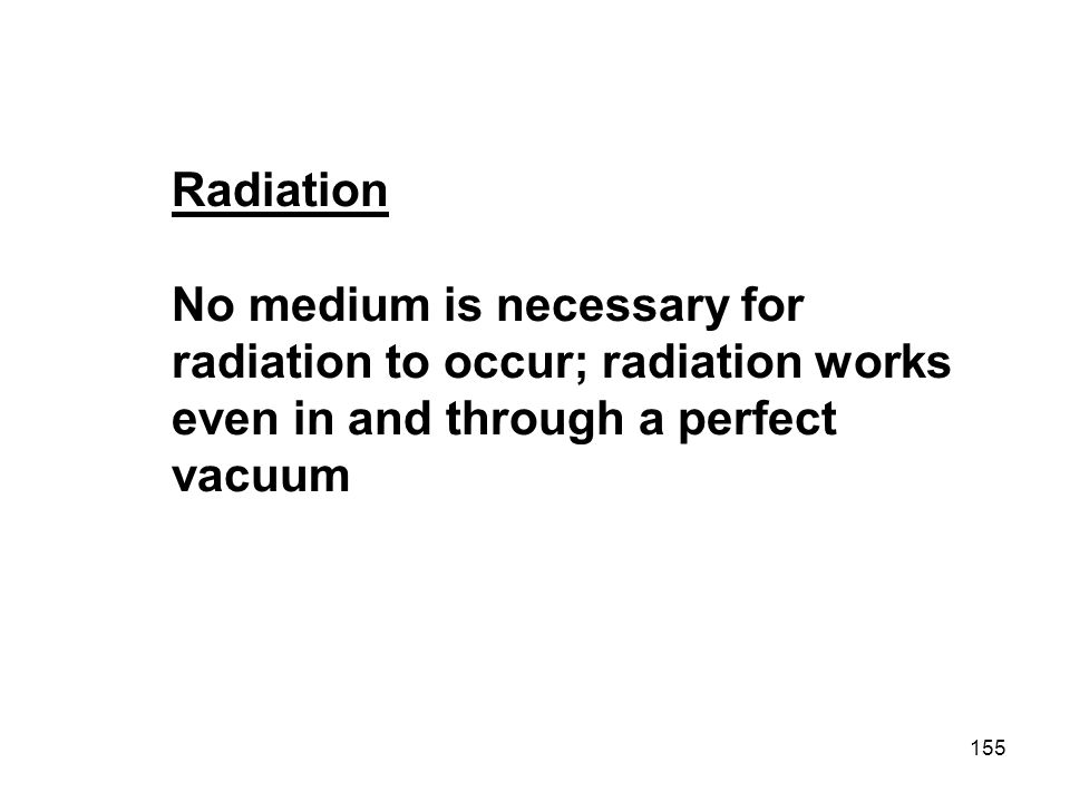 Radiation No medium is necessary for radiation to occur; radiation works even in and through a perfect vacuum.