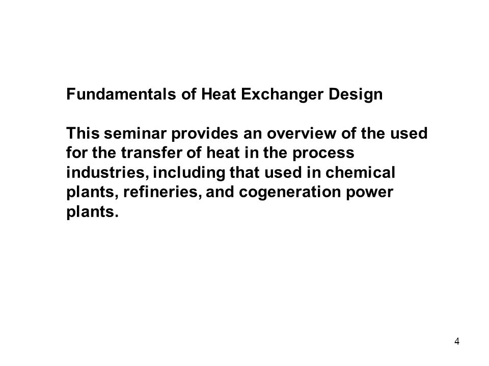 Fundamentals of Heat Exchanger Design This seminar provides an overview of the used for the transfer of heat in the process industries, including that used in chemical plants, refineries, and cogeneration power plants.