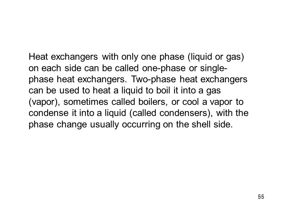 Heat exchangers with only one phase (liquid or gas) on each side can be called one-phase or single-phase heat exchangers.
