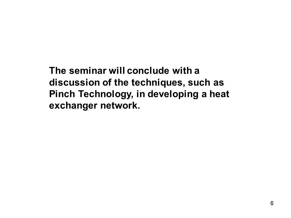 The seminar will conclude with a discussion of the techniques, such as Pinch Technology, in developing a heat exchanger network.