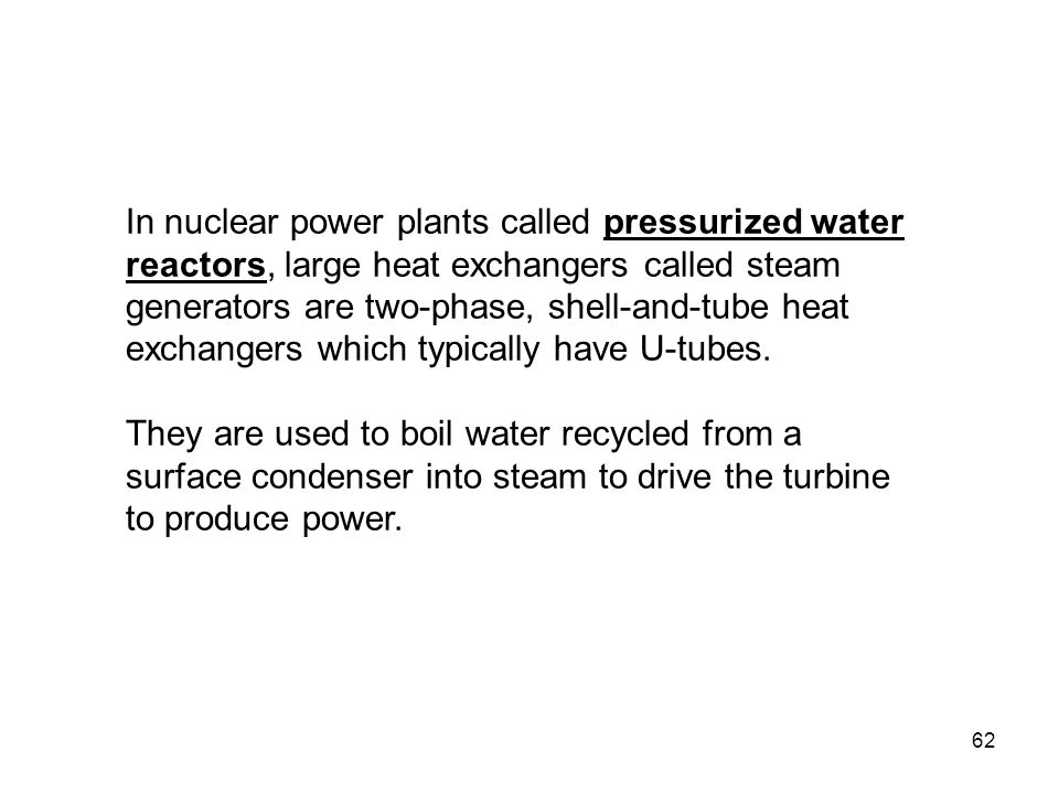 In nuclear power plants called pressurized water reactors, large heat exchangers called steam generators are two-phase, shell-and-tube heat exchangers which typically have U-tubes.