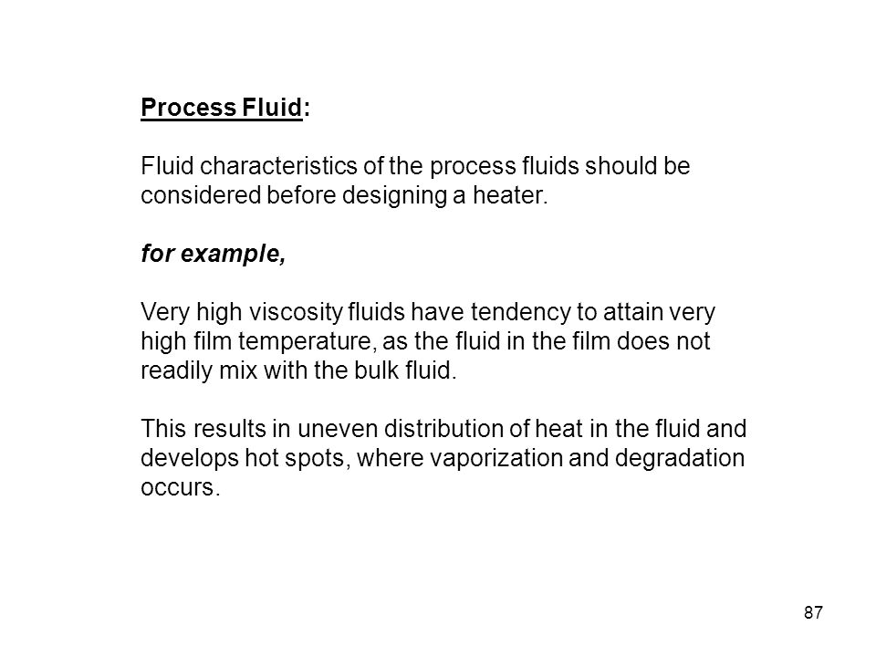 Process Fluid: Fluid characteristics of the process fluids should be considered before designing a heater.