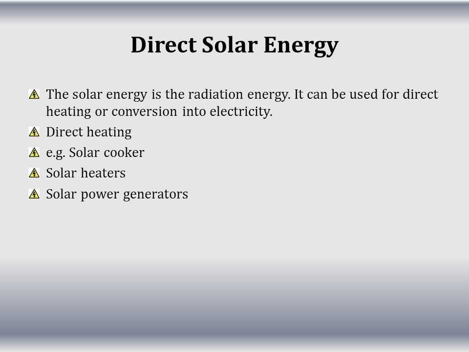 Direct Solar Energy The solar energy is the radiation energy. It can be used for direct heating or conversion into electricity.