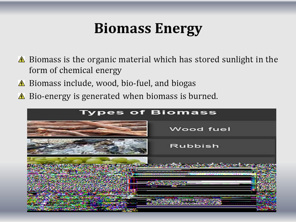 Biomass Energy Biomass is the organic material which has stored sunlight in the form of chemical energy.