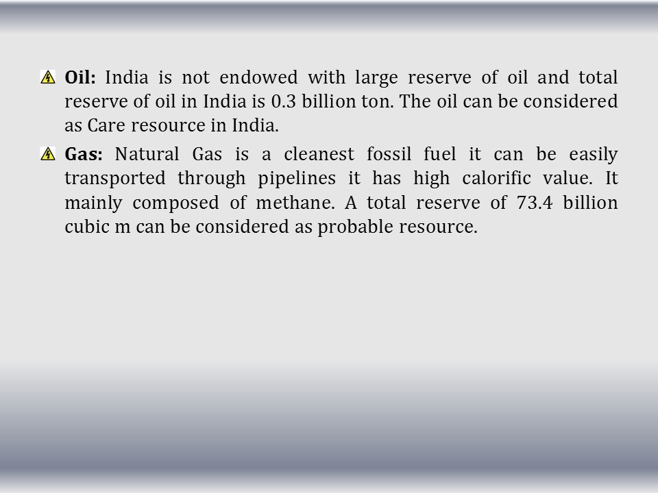 Oil: India is not endowed with large reserve of oil and total reserve of oil in India is 0.3 billion ton. The oil can be considered as Care resource in India.