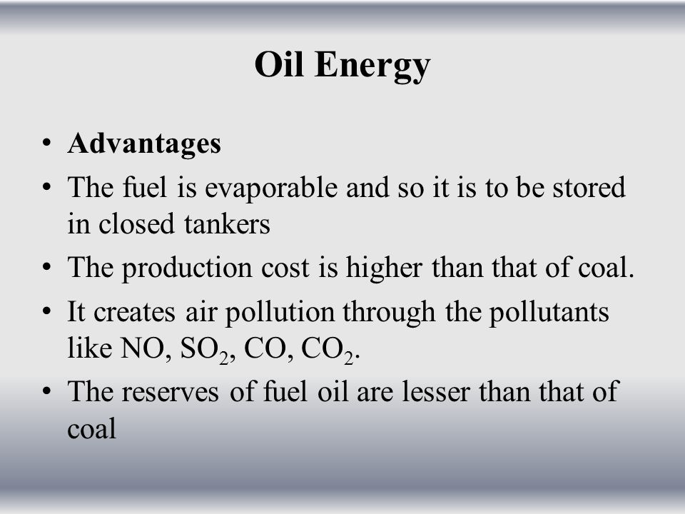 Oil Energy Advantages. The fuel is evaporable and so it is to be stored in closed tankers. The production cost is higher than that of coal.