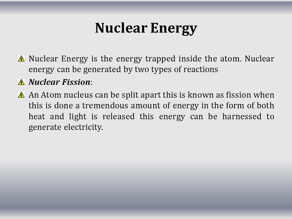 Nuclear Energy Nuclear Energy is the energy trapped inside the atom. Nuclear energy can be generated by two types of reactions.