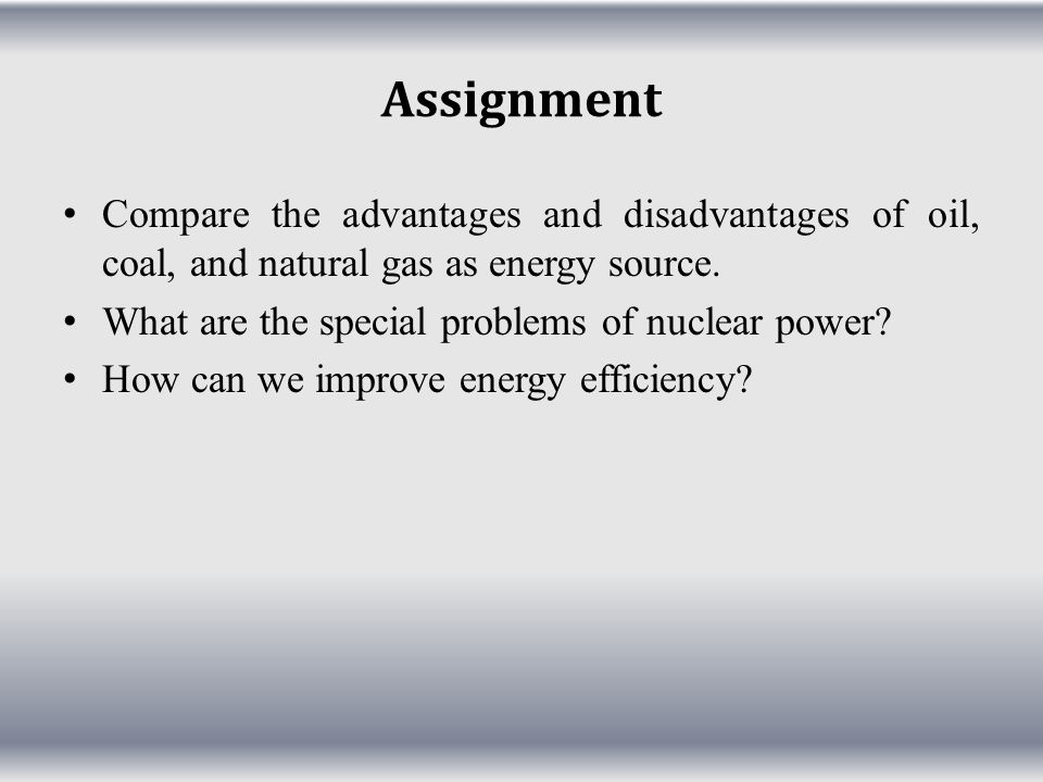 Assignment Compare the advantages and disadvantages of oil, coal, and natural gas as energy source.