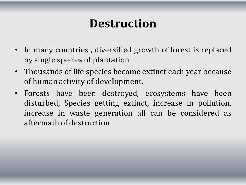 Destruction In many countries , diversified growth of forest is replaced by single species of plantation.