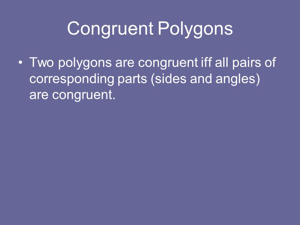 Congruent Polygons Two polygons are congruent iff all pairs of corresponding parts (sides and angles) are congruent.
