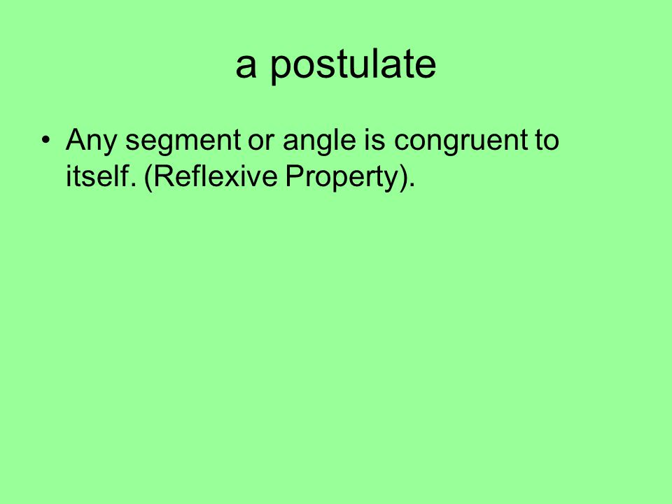 a postulate Any segment or angle is congruent to itself. (Reflexive Property).