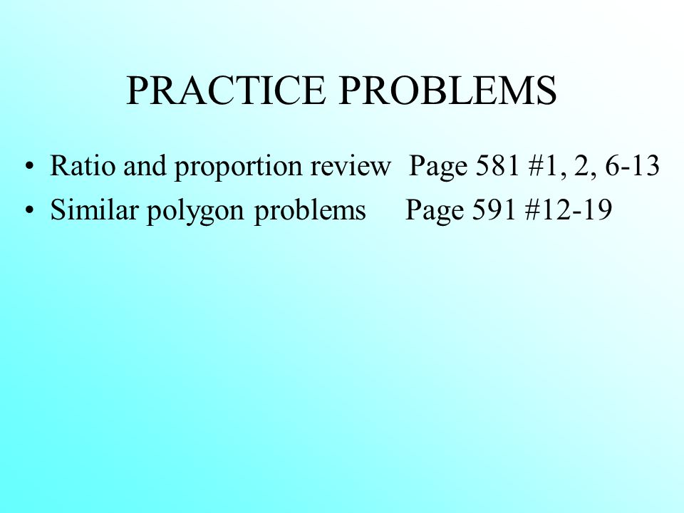 PRACTICE PROBLEMS Ratio and proportion review Page 581 #1, 2, 6-13