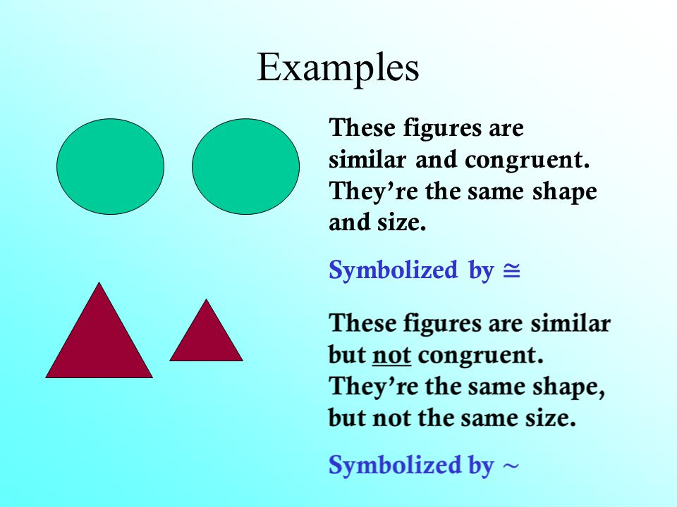 Examples These figures are similar and congruent. They're the same shape and size. Symbolized by ≅