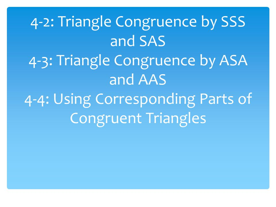 4-2: Triangle Congruence by SSS and SAS 4-3: Triangle Congruence by ASA and AAS 4-4: Using Corresponding Parts of Congruent Triangles