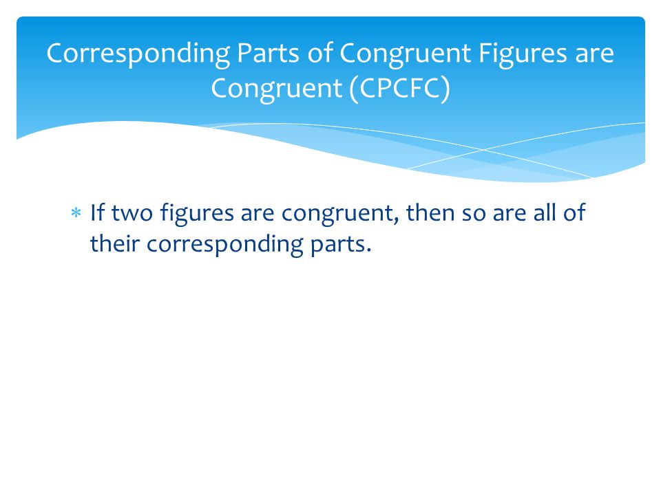 Corresponding Parts of Congruent Figures are Congruent (CPCFC)