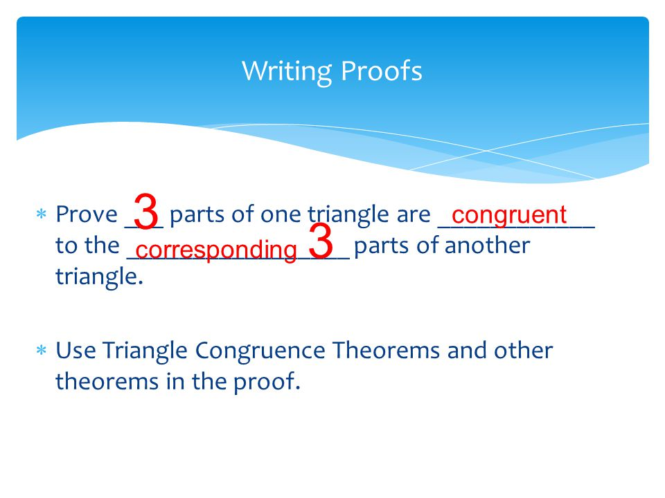 Writing Proofs 3. Prove ___ parts of one triangle are ____________ to the _________________ parts of another triangle.