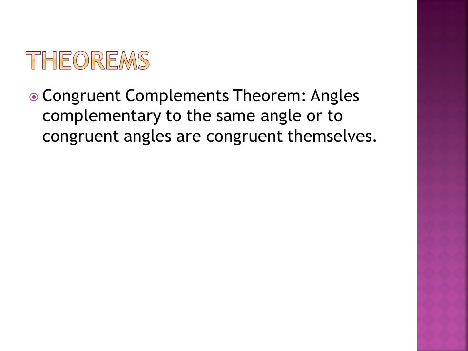 Theorems Congruent Complements Theorem: Angles complementary to the same angle or to congruent angles are congruent themselves.