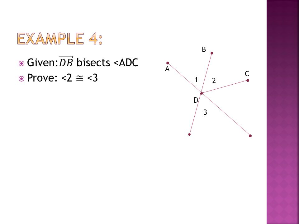 Example 4: Given: 𝐷𝐵 bisects <ADC Prove: <2 ≅ <3 B A C 1 2 D