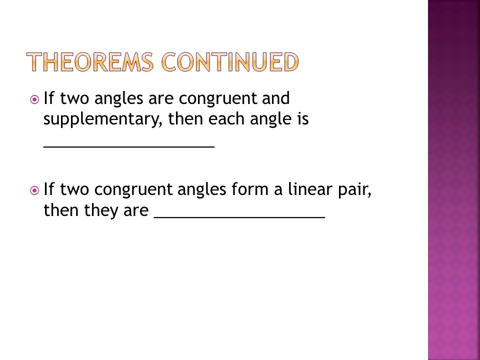 Theorems Continued If two angles are congruent and supplementary, then each angle is ___________________.