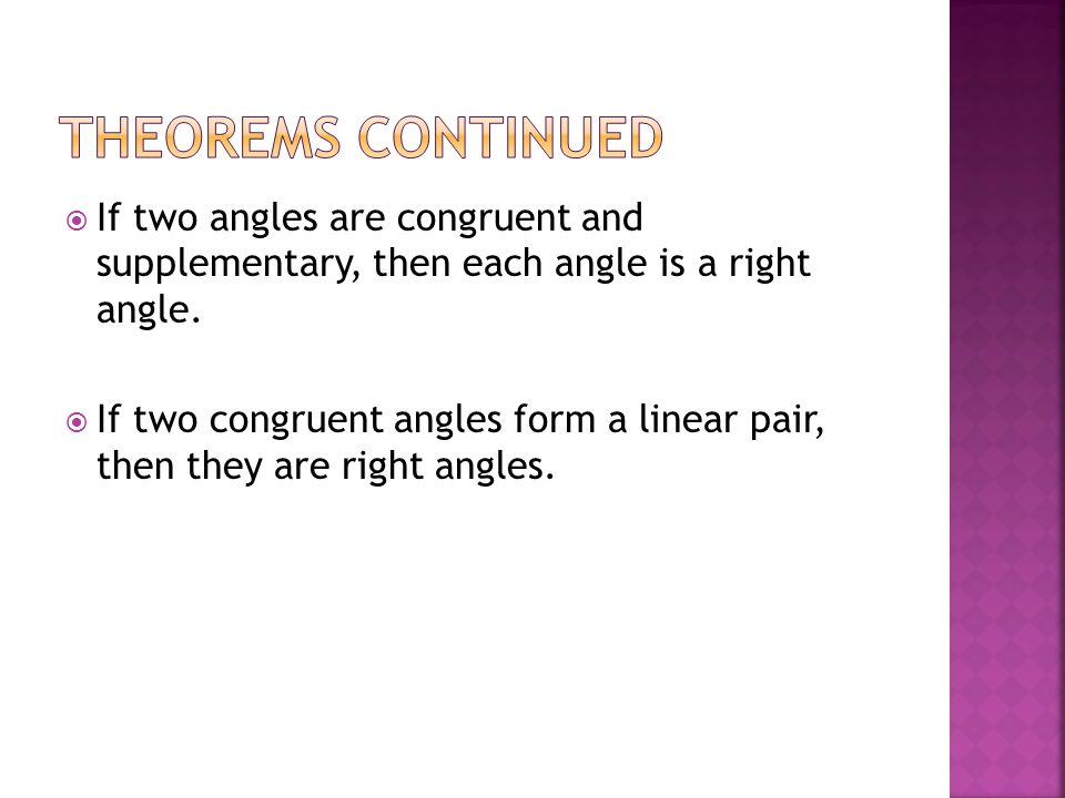 Theorems Continued If two angles are congruent and supplementary, then each angle is a right angle.